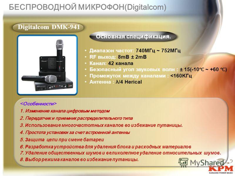 БЕСПРОВОДНОЙ МИКРОФОН(Digitalcom) Основная спецификация. Digitalcom DMK-941 Диапазон частот: 740MГц ~ 752MГц RF выход: 8mВ ± 2mВ Канал: 42 канала Безопасный угол звуковых волн : ± 15(-10 ~ +60 ) Промежуток между каналами :