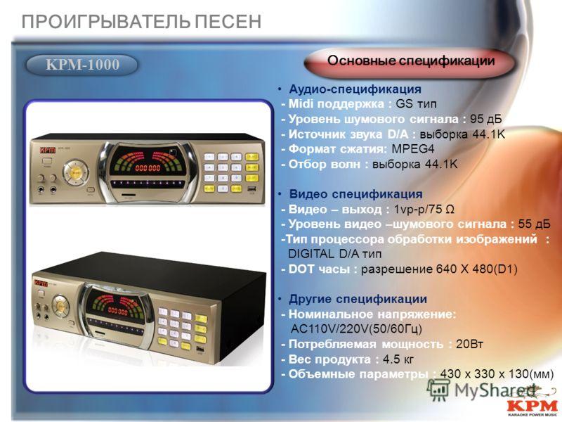 Аудио-спецификация - Midi поддержка : GS тип - Уровень шумового сигнала : 95 дБ - Источник звука D/A : выборка 44.1K - Формат сжатия: MPEG4 - Отбор волн : выборка 44.1K Видео спецификация - Видео – выход : 1vp-p/75 Ω - Уровень видео –шумового сигнала