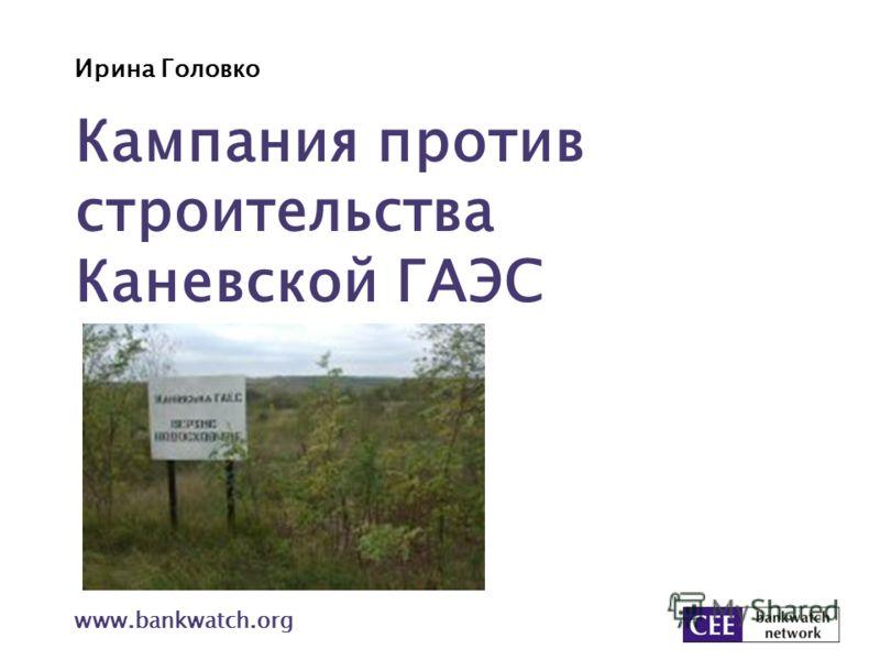 Ирина Головко www.bankwatch.org Кампания против строительства Каневской ГАЭС