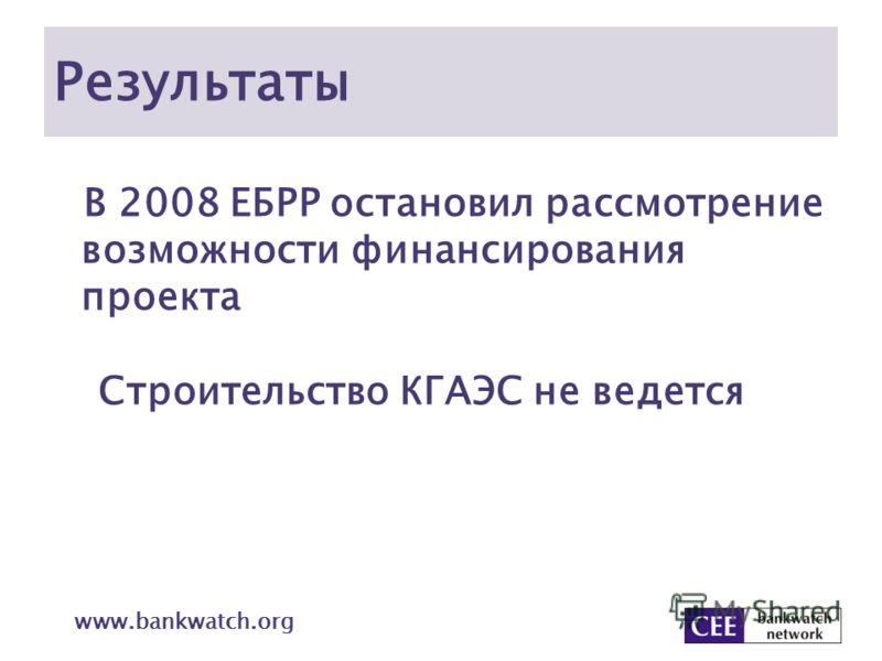 Результаты В 2008 ЕБРР остановил рассмотрение возможности финансирования проекта Строительство КГАЭС не ведется www.bankwatch.org