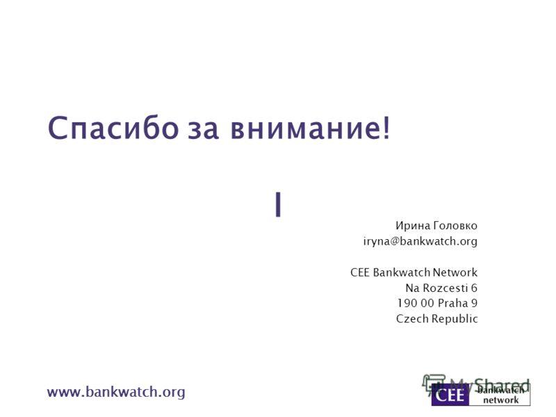 Спасибо за внимание! Ирина Головко iryna@bankwatch.org CEE Bankwatch Network Na Rozcesti 6 190 00 Praha 9 Czech Republic www.bankwatch.org І