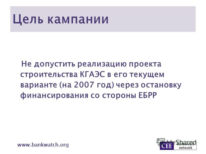 Цель кампании Не допустить реализацию проекта строительства КГАЭС в его текущем варианте (на 2007 год) через остановку финансирования со стороны ЕБРР www.bankwatch.org