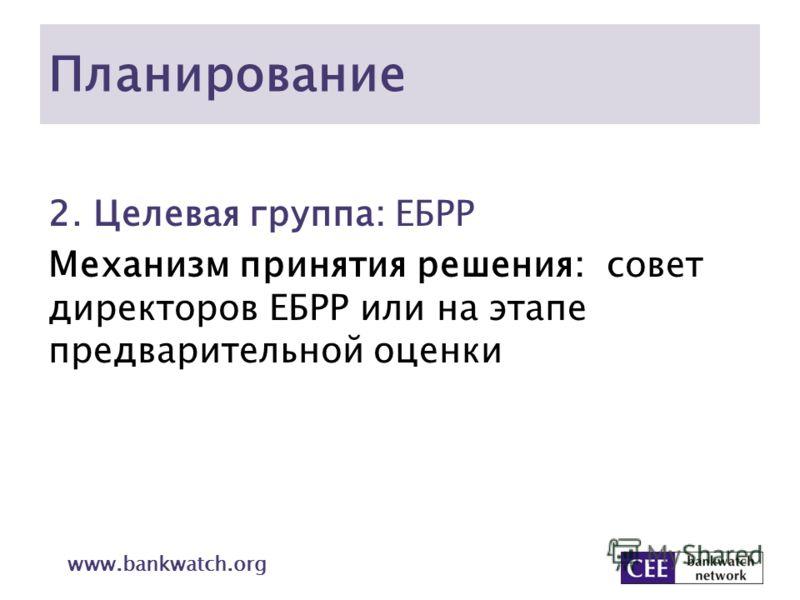 Планирование 2. Целевая группа: ЕБРР Механизм принятия решения: совет директоров ЕБРР или на этапе предварительной оценки www.bankwatch.org