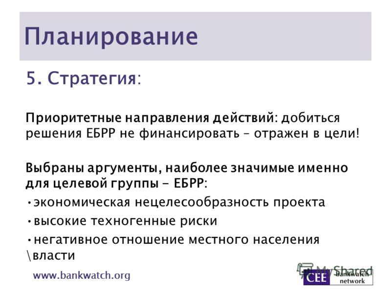 Планирование 5. Стратегия: Приоритетные направления действий: добиться решения ЕБРР не финансировать – отражен в цели! Выбраны аргументы, наиболее значимые именно для целевой группы - ЕБРР: экономическая нецелесообразность проекта высокие техногенные