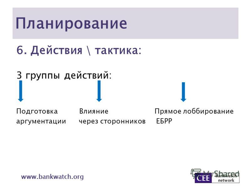 Планирование 6. Действия \ тактика: 3 группы действий: Подготовка Влияние Прямое лоббирование аргументации через сторонников ЕБРР www.bankwatch.org