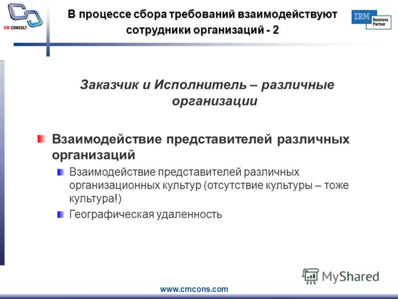 www.cmcons.com В процессе сбора требований взаимодействуют сотрудники организаций - 2 Заказчик и Исполнитель – различные организации Взаимодействие представителей различных организаций Взаимодействие представителей различных организационных культур (