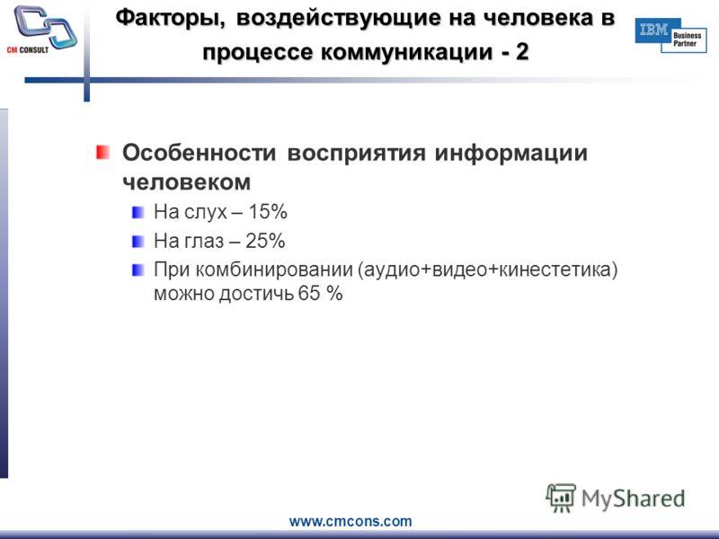 www.cmcons.com Факторы, воздействующие на человека в процессе коммуникации - 2 Особенности восприятия информации человеком На слух – 15% На глаз – 25% При комбинировании (аудио+видео+кинестетика) можно достичь 65 %