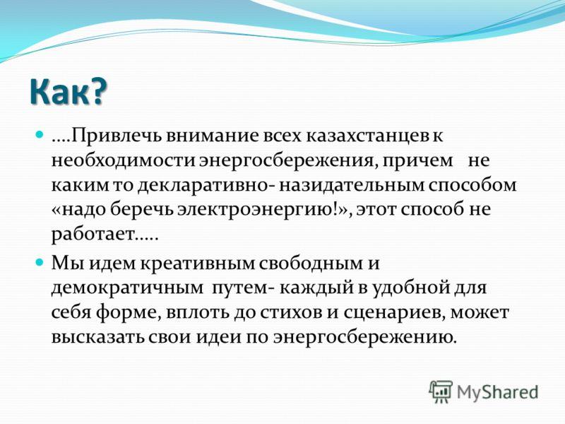 Как? ….Привлечь внимание всех казахстанцев к необходимости энергосбережения, причем не каким то декларативно- назидательным способом «надо беречь электроэнергию!», этот способ не работает….. Мы идем креативным свободным и демократичным путем- каждый