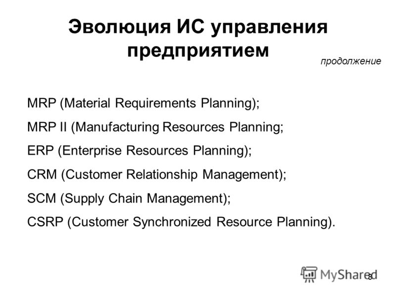 8 Эволюция ИС управления предприятием продолжение MRP (Material Requirements Planning); MRP II (Manufacturing Resources Planning; ERP (Enterprise Resources Planning); CRM (Customer Relationship Management); SCM (Supply Chain Management); CSRP (Custom