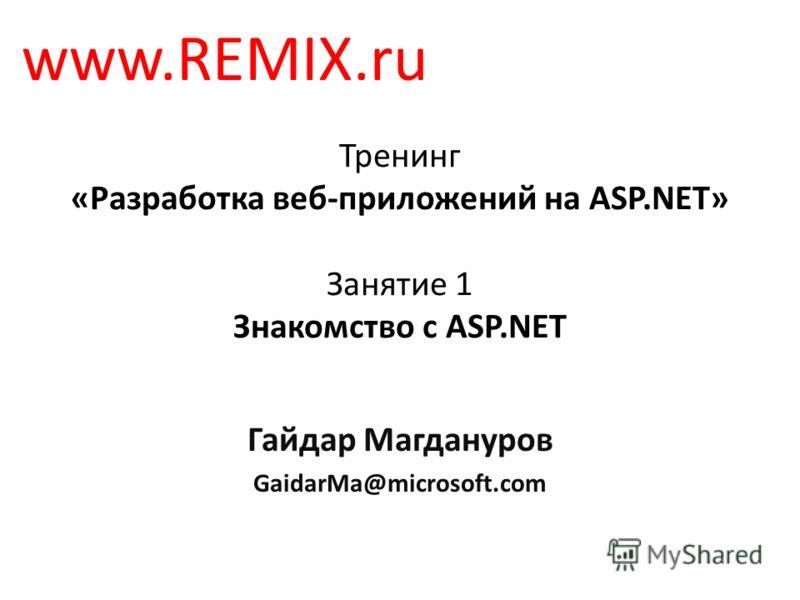 Тренинг «Разработка веб-приложений на ASP.NET» Занятие 1 Знакомство с ASP.NET Гайдар Магдануров GaidarMa@microsoft.com www.REMIX.ru