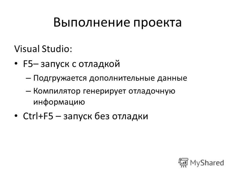 Выполнение проекта Visual Studio: F5– запуск с отладкой – Подгружается дополнительные данные – Компилятор генерирует отладочную информацию Ctrl+F5 – запуск без отладки