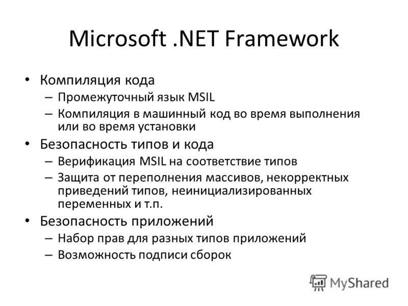 Microsoft.NET Framework Компиляция кода – Промежуточный язык MSIL – Компиляция в машинный код во время выполнения или во время установки Безопасность типов и кода – Верификация MSIL на соответствие типов – Защита от переполнения массивов, некорректны