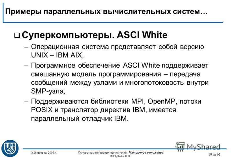 Н.Новгород, 2005 г. Основы параллельных вычислений: Матричное умножение © Гергель В.П. 10 из 61 Суперкомпьютеры. ASCI White –Операционная система представляет собой версию UNIX – IBM AIX, –Программное обеспечение ASCI White поддерживает смешанную мод