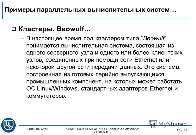 Н.Новгород, 2005 г. Основы параллельных вычислений: Матричное умножение © Гергель В.П. 17 из 61 Кластеры. Beowulf… –В настоящее время под кластером типа Beowulf понимается вычислительная система, состоящая из одного серверного узла и одного или более