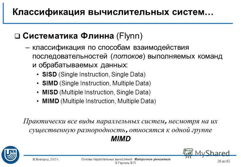 Н.Новгород, 2005 г. Основы параллельных вычислений: Матричное умножение © Гергель В.П. 26 из 61 Систематика Флинна (Flynn) –классификация по способам взаимодействия последовательностей (потоков) выполняемых команд и обрабатываемых данных: SISD (Singl