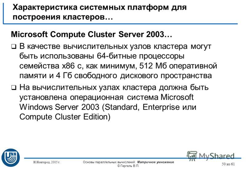Н.Новгород, 2005 г. Основы параллельных вычислений: Матричное умножение © Гергель В.П. 50 из 61 Microsoft Compute Cluster Server 2003… В качестве вычислительных узлов кластера могут быть использованы 64-битные процессоры семейства x86 с, как минимум,