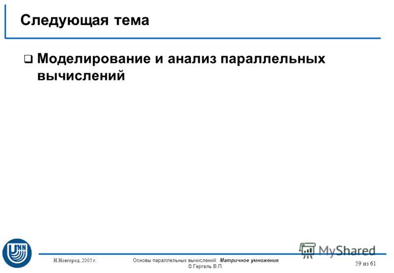 Н.Новгород, 2005 г. Основы параллельных вычислений: Матричное умножение © Гергель В.П. 59 из 61 Моделирование и анализ параллельных вычислений Следующая тема