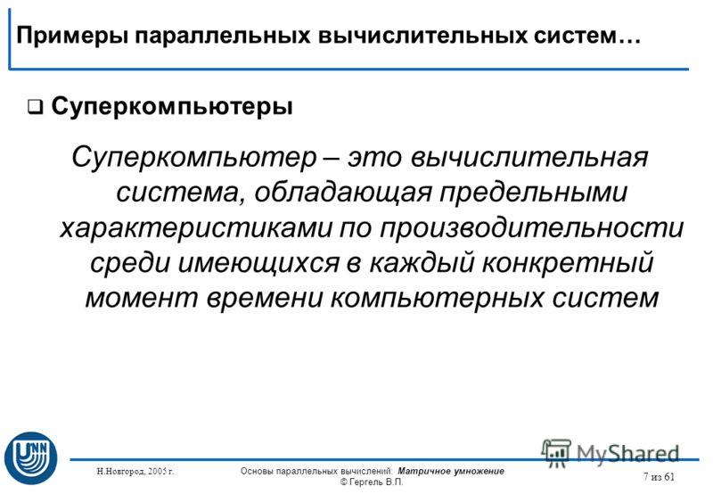 Н.Новгород, 2005 г. Основы параллельных вычислений: Матричное умножение © Гергель В.П. 7 из 61 Суперкомпьютеры Суперкомпьютер – это вычислительная система, обладающая предельными характеристиками по производительности среди имеющихся в каждый конкрет