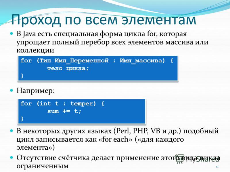 Проход по всем элементам В Java есть специальная форма цикла for, которая упрощает полный перебор всех элементов массива или коллекции Например: В некоторых других языках (Perl, PHP, VB и др.) подобный цикл записывается как «for each» («для каждого э