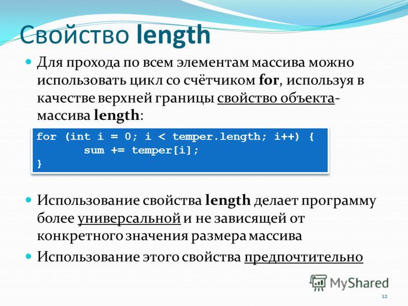 Свойство length Для прохода по всем элементам массива можно использовать цикл со счётчиком for, используя в качестве верхней границы свойство объекта- массива length: Использование свойства length делает программу более универсальной и не зависящей о