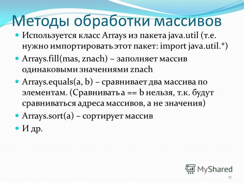 Методы обработки массивов Используется класс Arrays из пакета java.util (т.е. нужно импортировать этот пакет: import java.util.*) Arrays.fill(mas, znach) – заполняет массив одинаковыми значениями znach Arrays.equals(a, b) – сравнивает два массива по