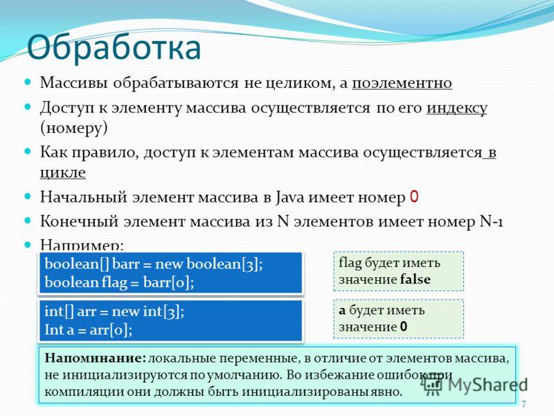 Обработка Массивы обрабатываются не целиком, а поэлементно Доступ к элементу массива осуществляется по его индексу (номеру) Как правило, доступ к элементам массива осуществляется в цикле Начальный элемент массива в Java имеет номер 0 Конечный элемент