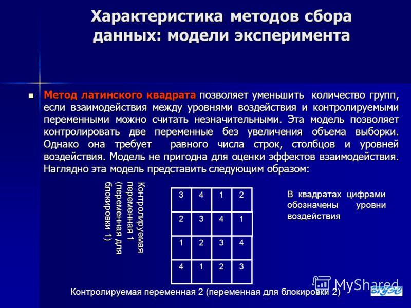 Характеристика методов сбора данных: модели эксперимента Метод латинского квадрата позволяет уменьшить количество групп, если взаимодействия между уровнями воздействия и контролируемыми переменными можно считать незначительными. Эта модель позволяет