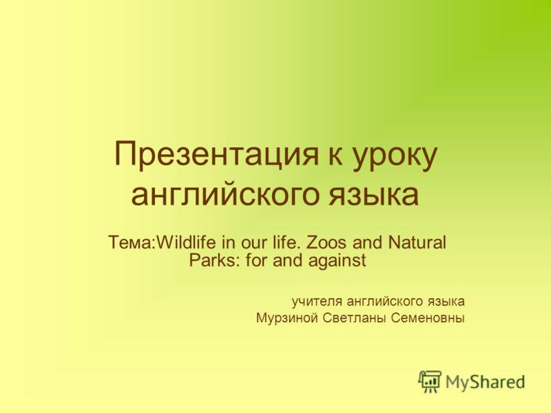 Презентация к уроку английского языка Тема:Wildlife in our life. Zoos and Natural Parks: for and against учителя английского языка Мурзиной Светланы Семеновны