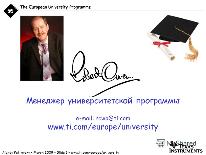 Alexey Petrovsky – March 2009 - Slide 1 - www.ti.com/europe/university The European University Programme Менеджер университетской программы e-mail: rcwo@ti.com www.ti.com/europe/university
