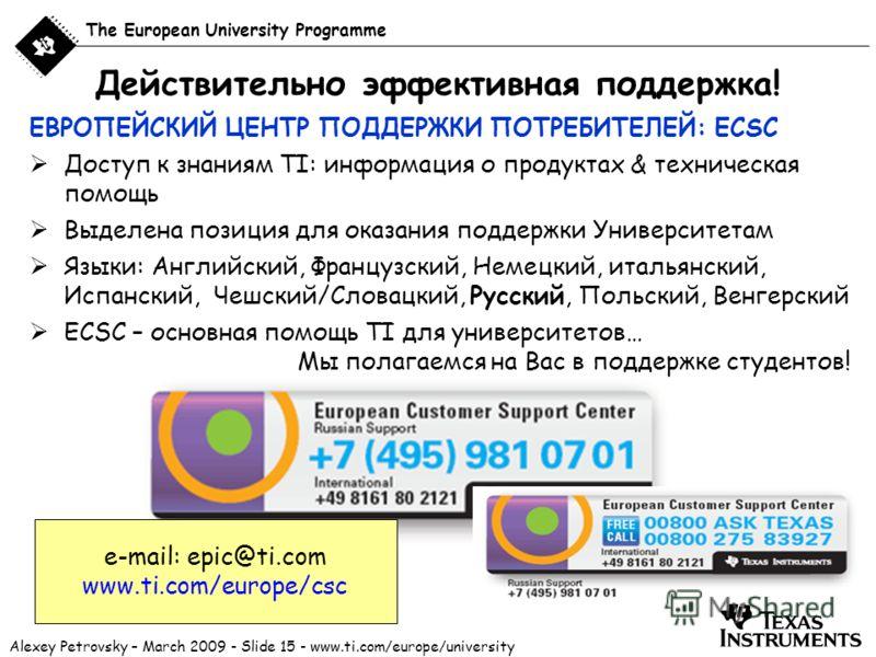 Alexey Petrovsky – March 2009 - Slide 15 - www.ti.com/europe/university The European University Programme Действительно эффективная поддержка! ЕВРОПЕЙСКИЙ ЦЕНТР ПОДДЕРЖКИ ПОТРЕБИТЕЛЕЙ: ECSC Доступ к знаниям TI: информация о продуктах & техническая по
