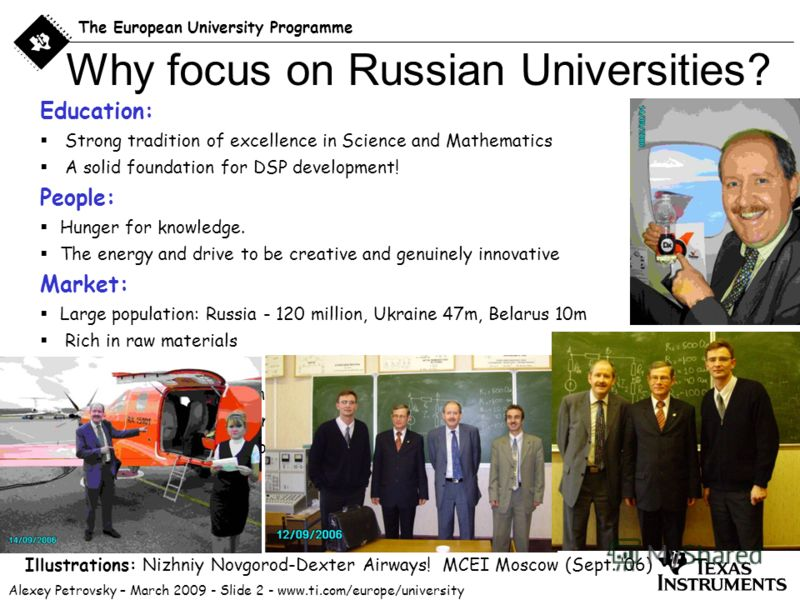 Alexey Petrovsky – March 2009 - Slide 2 - www.ti.com/europe/university The European University Programme Education: Strong tradition of excellence in Science and Mathematics A solid foundation for DSP development! People: Hunger for knowledge. The en