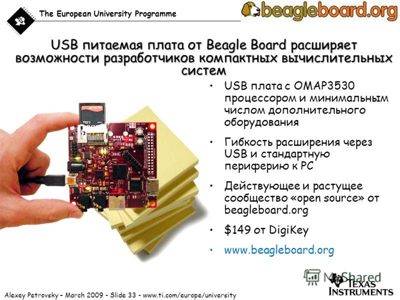 Alexey Petrovsky – March 2009 - Slide 33 - www.ti.com/europe/university The European University Programme USB питаемая плата от Beagle Board расширяет возможности разработчиков компактных вычислительных систем USB плата с OMAP3530 процессором и миним