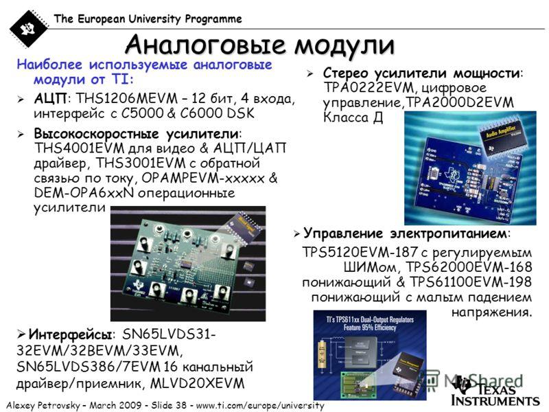 Alexey Petrovsky – March 2009 - Slide 38 - www.ti.com/europe/university The European University Programme Аналоговые модули Наиболее используемые аналоговые модули от TI: АЦП: THS1206MEVM – 12 бит, 4 входа, интерфейс с C5000 & C6000 DSK Высокоскорост