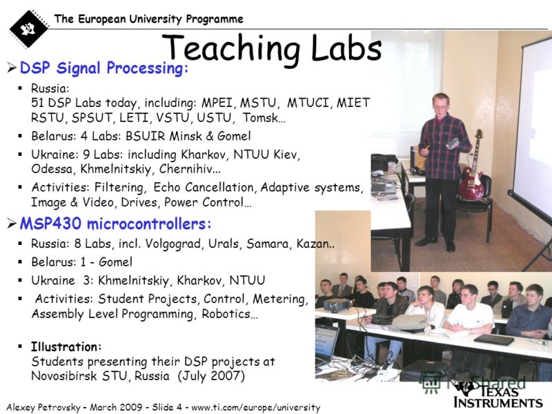 Alexey Petrovsky – March 2009 - Slide 4 - www.ti.com/europe/university The European University Programme DSP Signal Processing: Russia: 51 DSP Labs today, including: MPEI, MSTU, MTUCI, MIET, NNTU, NSTU,Ryazan RSTU, SPSUT, LETI, VSTU, USTU, Tomsk… Bel