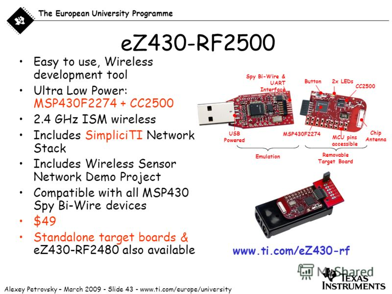 Alexey Petrovsky – March 2009 - Slide 43 - www.ti.com/europe/university The European University Programme eZ430-RF2500 Easy to use, Wireless development tool Ultra Low Power: MSP430F2274 + CC2500 2.4 GHz ISM wireless Includes SimpliciTI Network Stack