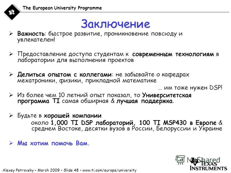 Alexey Petrovsky – March 2009 - Slide 48 - www.ti.com/europe/university The European University Programme Заключение Важность: быстрое развитие, проникновение повсюду и увлекателен! Предоставление доступа студентам к современным технологиям в лаборат