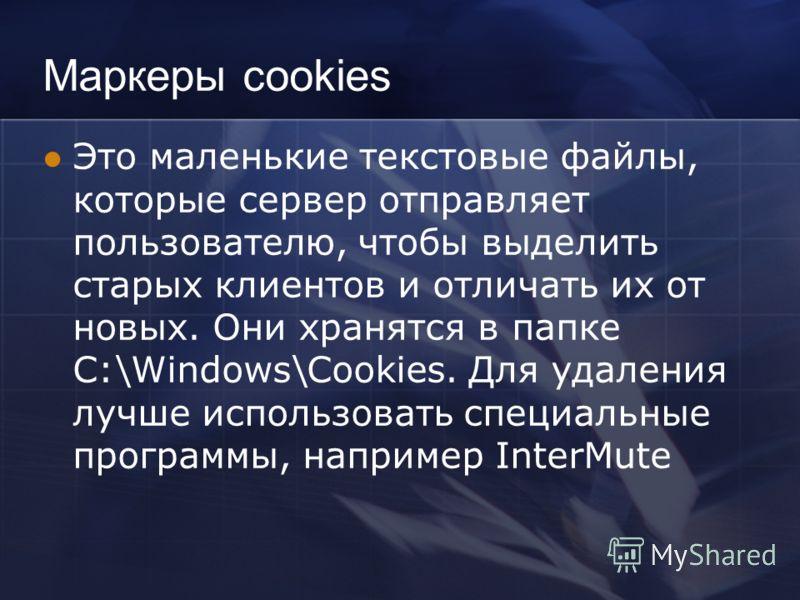 Маркеры cookies Это маленькие текстовые файлы, которые сервер отправляет пользователю, чтобы выделить старых клиентов и отличать их от новых. Они хранятся в папке C:\Windows\Cookies. Для удаления лучше использовать специальные программы, например Int