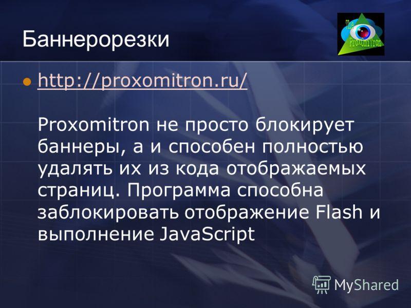 Баннерорезки http://proxomitron.ru/ Proxomitron не просто блокирует баннеры, а и способен полностью удалять их из кода отображаемых страниц. Программа способна заблокировать отображение Flash и выполнение JavaScript http://proxomitron.ru/