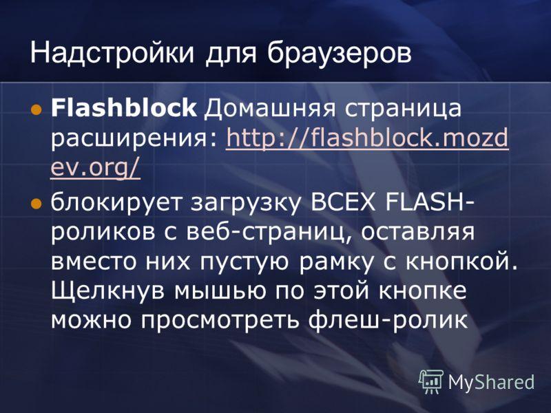 Надстройки для браузеров Flashblock Домашняя страница расширения: http://flashblock.mozd ev.org/http://flashblock.mozd ev.org/ блокирует загрузку ВСЕХ FLASH- роликов с веб-страниц, оставляя вместо них пустую рамку с кнопкой. Щелкнув мышью по этой кно