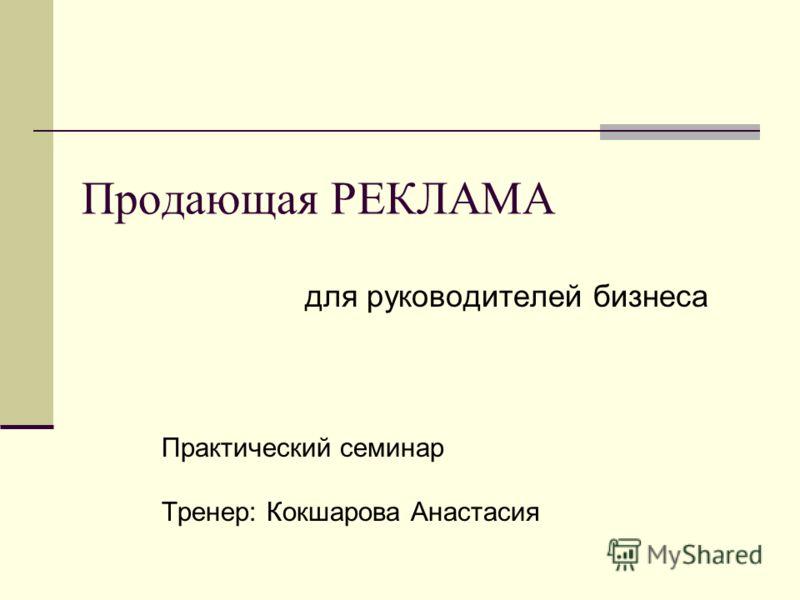 Продающая РЕКЛАМА для руководителей бизнеса Практический семинар Тренер: Кокшарова Анастасия