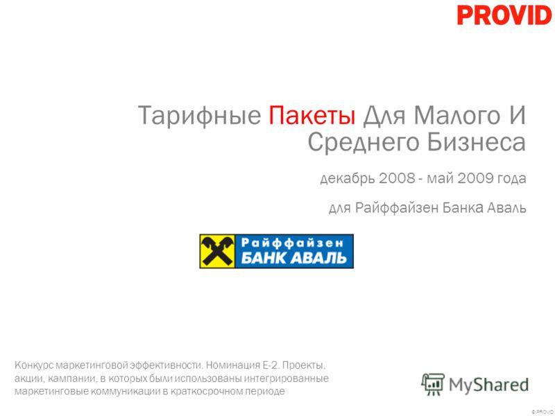 © PROVID Тарифные Пакеты Для Малого И Среднего Бизнеса декабрь 2008 - май 2009 года для Райффайзен Банк а Аваль Конкурс маркетинговой эффективности. Номинация E-2. Проекты, акции, кампании, в которых были использованы интегрированные маркетинговые ко