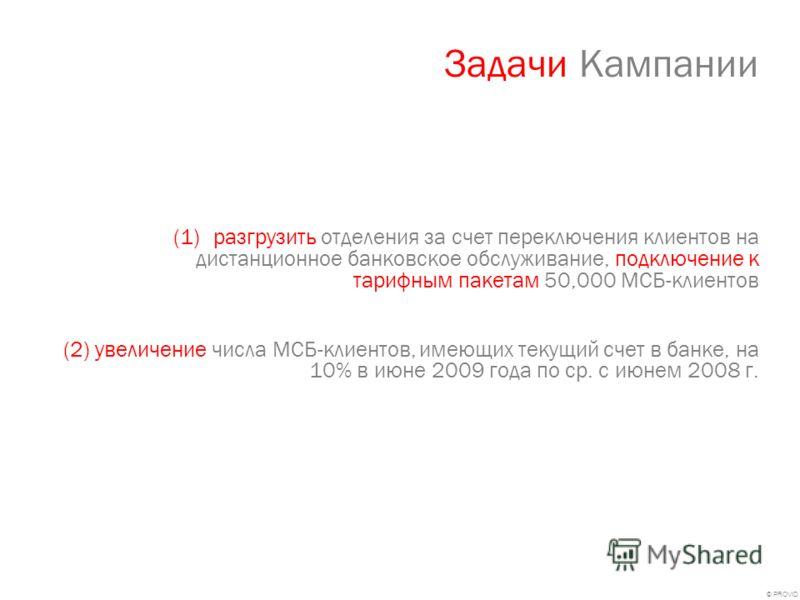 © PROVID Задачи Кампании (1)разгрузить отделения за счет переключения клиентов на дистанционное банковское обслуживание, подключение к тарифным пакетам 50,000 МСБ-клиентов (2) увеличение числа МСБ-клиентов, имеющих текущий счет в банке, на 10% в июне
