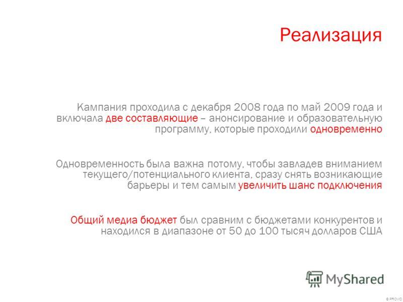© PROVID Реализация Кампания проходила с декабря 2008 года по май 2009 года и включала две составляющие – анонсирование и образовательную программу, которые проходили одновременно Одновременность была важна потому, чтобы завладев вниманием текущего/п