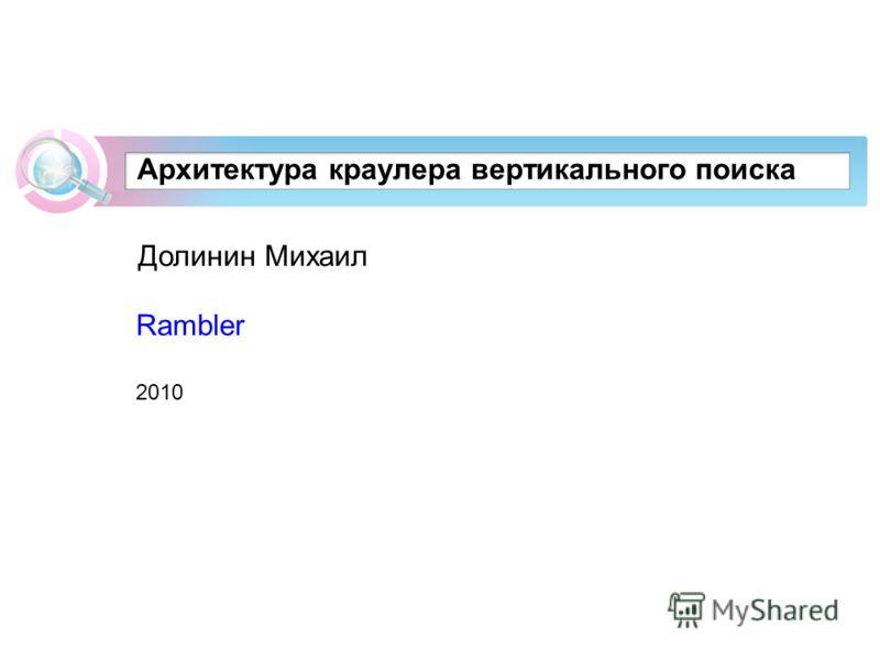 Архитектура краулера вертикального поиска Долинин Михаил Rambler 2010
