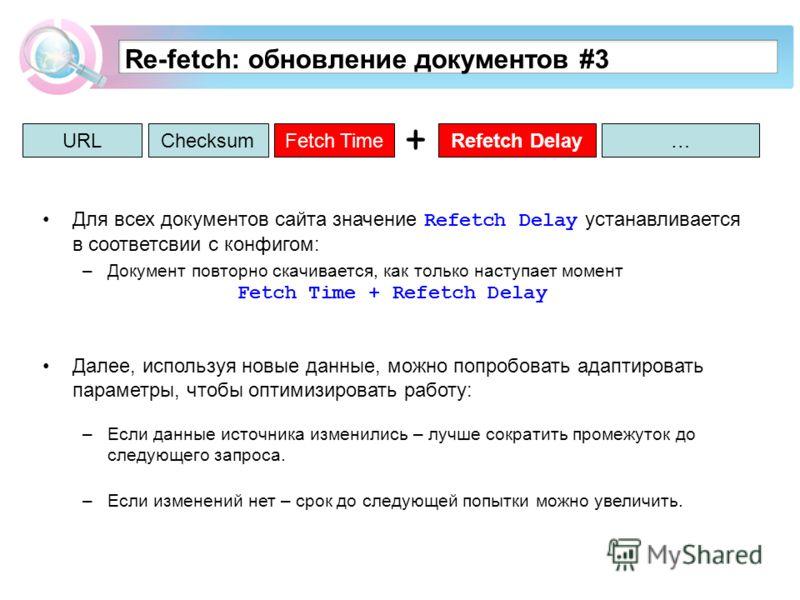 Re-fetch: обновление документов #3 URLСhecksumRefetch DelayFetch Time… Для всех документов сайта значение Refetch Delay устанавливается в соответсвии с конфигом: –Документ повторно скачивается, как только наступает момент Fetch Time + Refetch Delay Д
