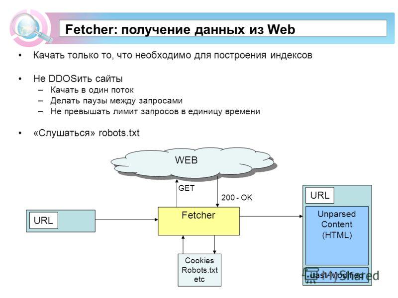 Fetcher: получение данных из Web Качать только то, что необходимо для построения индексов Не DDOSить сайты –Качать в один поток –Делать паузы между запросами –Не превышать лимит запросов в единицу времени «Слушаться» robots.txt WEB Fetcher GET 200 -