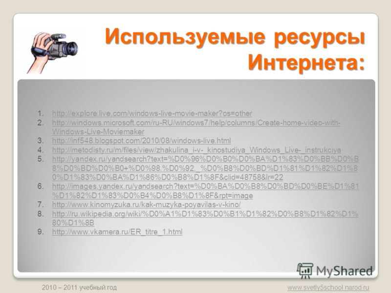 www.svetly5school.narod.ru 2010 – 2011 учебный год Используемые ресурсы Интернета: 1.http://explore.live.com/windows-live-movie-maker?os=otherhttp://explore.live.com/windows-live-movie-maker?os=other 2.http://windows.microsoft.com/ru-RU/windows7/help