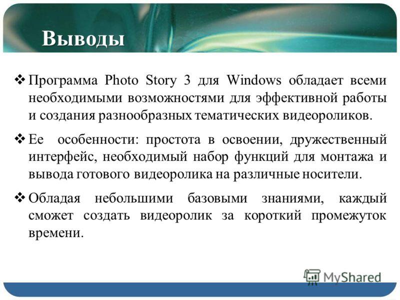 Выводы Программа Photo Story 3 для Windows обладает всеми необходимыми возможностями для эффективной работы и создания разнообразных тематических видеороликов. Ее особенности: простота в освоении, дружественный интерфейс, необходимый набор функций дл