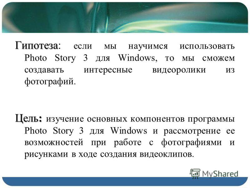 Гипотеза Гипотеза: если мы научимся использовать Photo Story 3 для Windows, то мы сможем создавать интересные видеоролики из фотографий. Цель: Цель: изучение основных компонентов программы Photo Story 3 для Windows и рассмотрение ее возможностей при