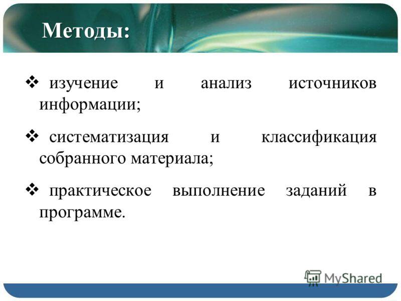 Методы: изучение и анализ источников информации; систематизация и классификация собранного материала; практическое выполнение заданий в программе.